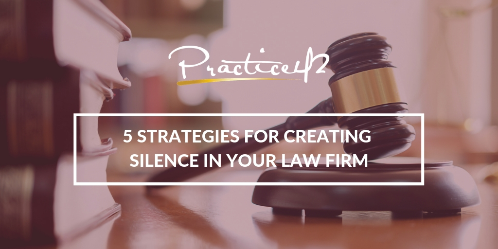 5 Strategies for Creating Silence in Your Law Firm
