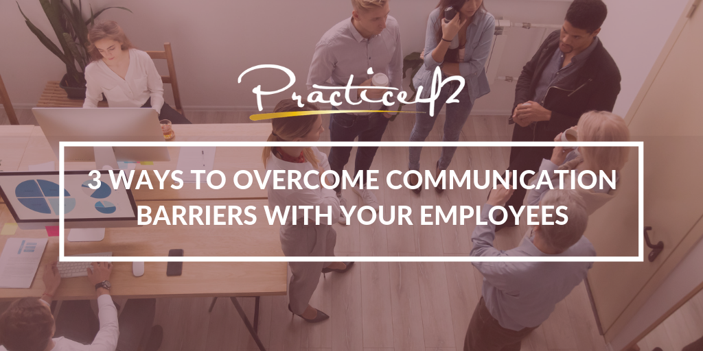 3 Ways to Overcome Communication Barriers with Your Employees