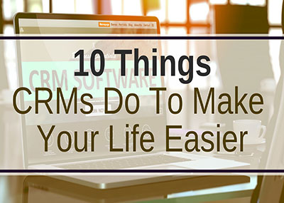 10 Things CRMs Do To Make Your Life Easier