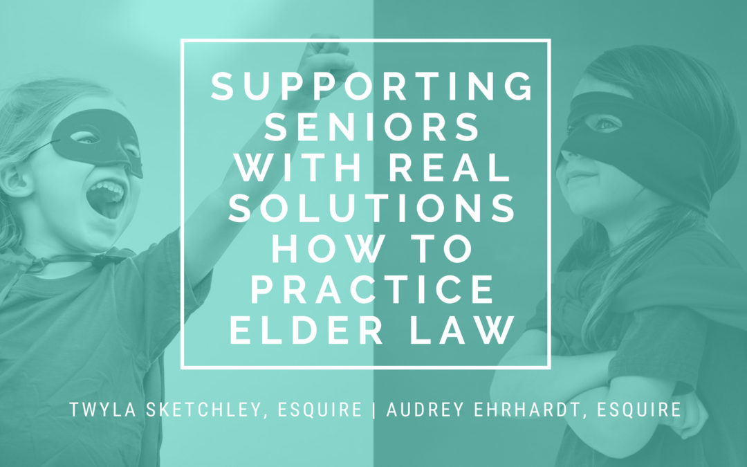 Supporting Seniors with Real Solutions – How to Practice Elder Law