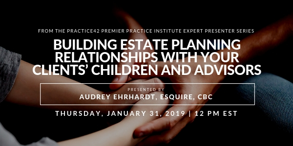 Building Relationships with Your Estate Planning Clients' Children and Advisors