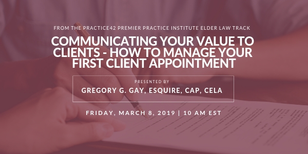 Communicating Your Value to Clients – How to Manage Your First Elder Law Client Appointment