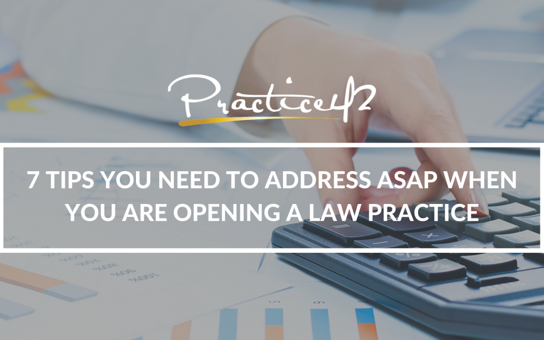 7 Tips You Need to Address ASAP When You Are Opening a Law Practice