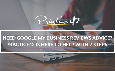 Need Google My Business Reviews Advice? Practice42 is Here to Help with 7 Steps!